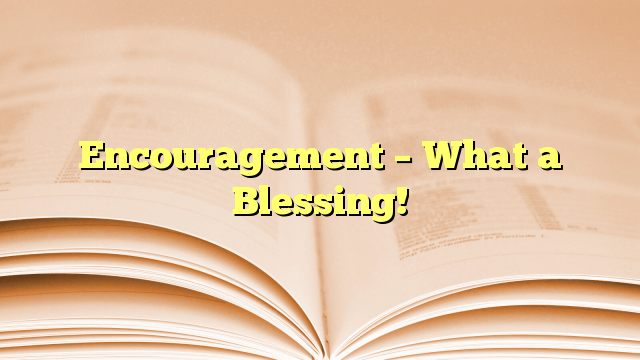 Encouragement – What a Blessing!