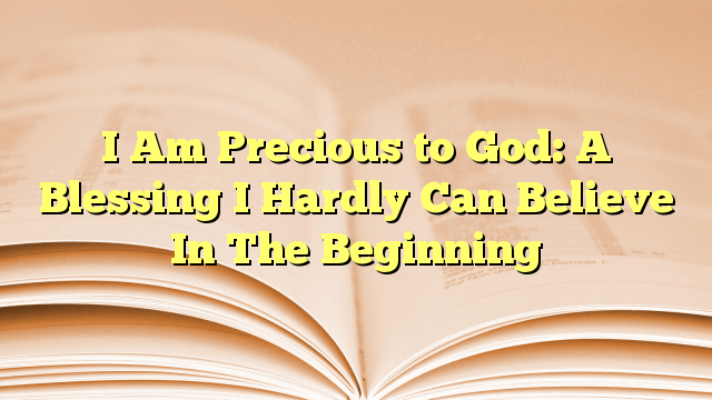 I Am Precious to God: A Blessing I Hardly Can Believe In The Beginning