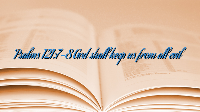 Psalms 121:7-8 God shall keep us from all evil