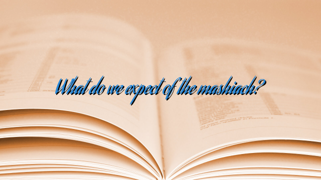 What do we expect of the mashiach?