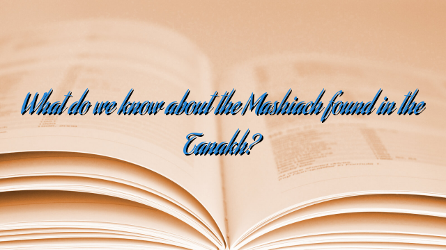 What do we know about the Mashiach found in the Tanakh?